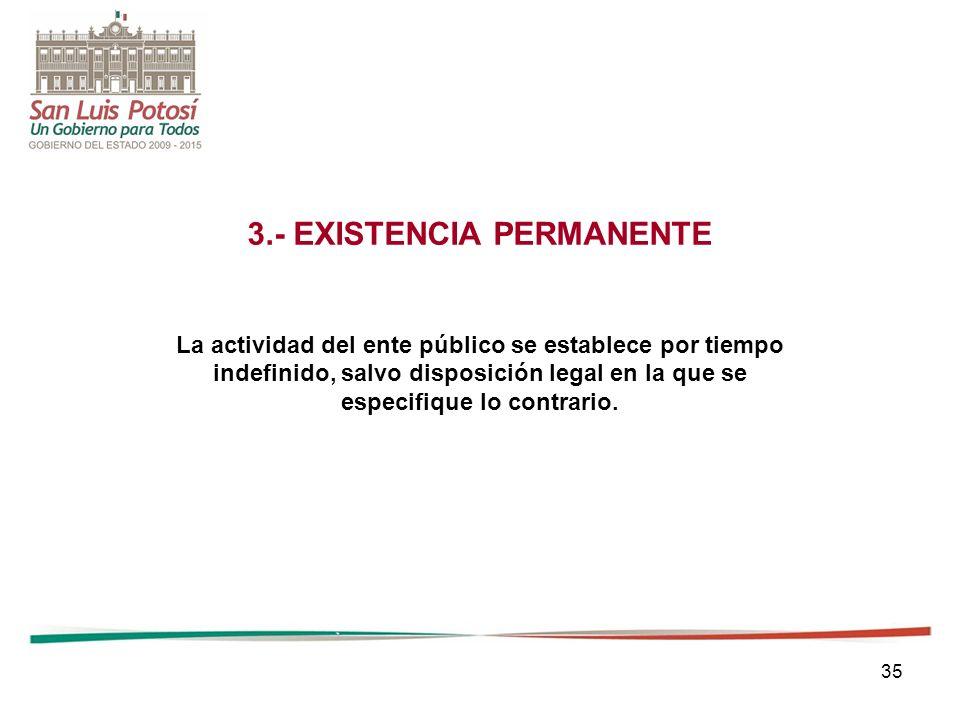 35 3.- EXISTENCIA PERMANENTE La actividad del ente público se establece por tiempo indefinido, salvo disposición legal en la que se especifique lo contrario.