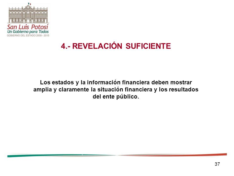 37 4.- REVELACIÓN SUFICIENTE Los estados y la información financiera deben mostrar amplia y claramente la situación financiera y los resultados del ente público.