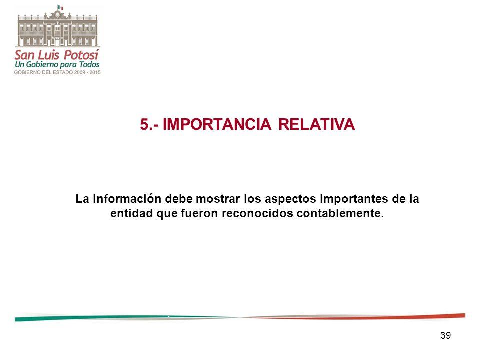 39 5.- IMPORTANCIA RELATIVA La información debe mostrar los aspectos importantes de la entidad que fueron reconocidos contablemente.
