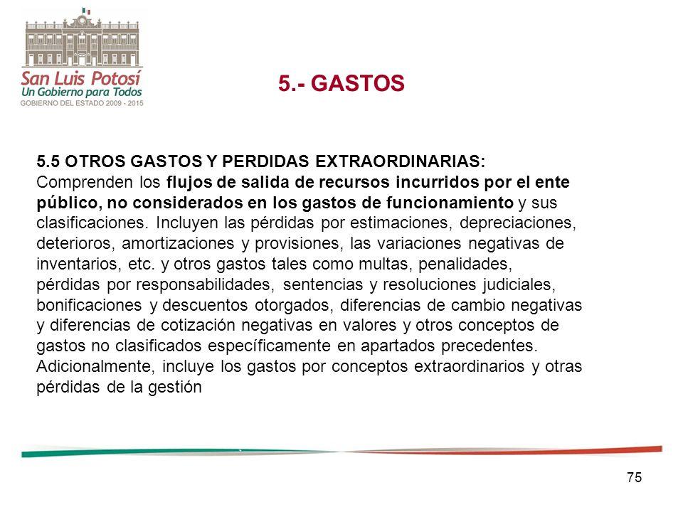 75 5.- GASTOS 5.5 OTROS GASTOS Y PERDIDAS EXTRAORDINARIAS: Comprenden los flujos de salida de recursos incurridos por el ente público, no considerados en los gastos de funcionamiento y sus clasificaciones.