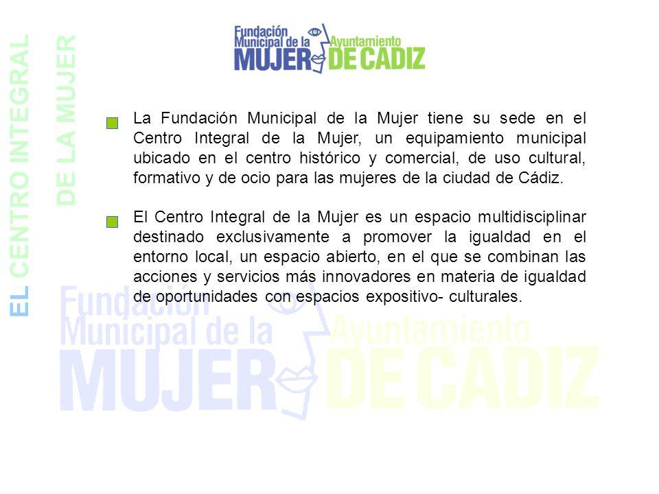 EL CENTRO INTEGRAL DE LA MUJER La Fundación Municipal de la Mujer tiene su sede en el Centro Integral de la Mujer, un equipamiento municipal ubicado e