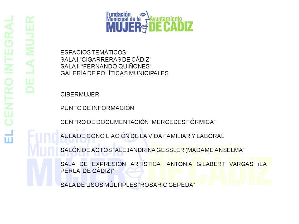 EL CENTRO INTEGRAL DE LA MUJER ESPACIOS TEMÁTICOS: SALA I CIGARRERAS DE CÁDIZ SALA II FERNANDO QUIÑONES. GALERÍA DE POLÍTICAS MUNICIPALES. CIBERMUJER