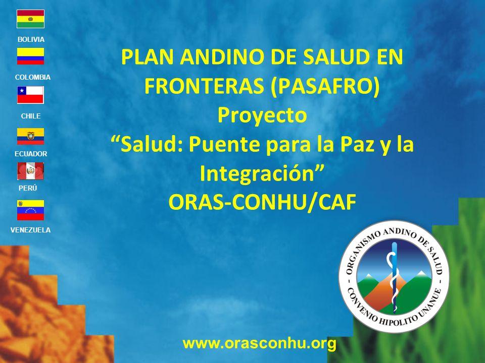 www.orasconhu.org BOLIVIA ECUADOR CHILE VENEZUELA PERÚ COLOMBIA PLAN ANDINO DE SALUD EN FRONTERAS (PASAFRO) Proyecto Salud: Puente para la Paz y la In