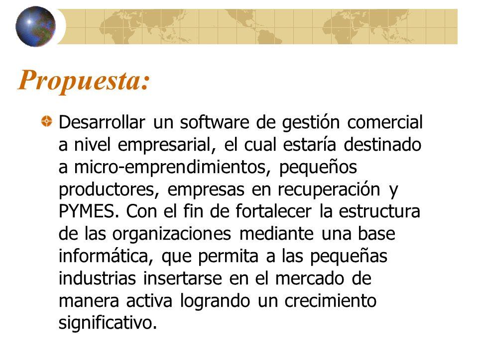 Propuesta: Desarrollar un software de gestión comercial a nivel empresarial, el cual estaría destinado a micro-emprendimientos, pequeños productores,