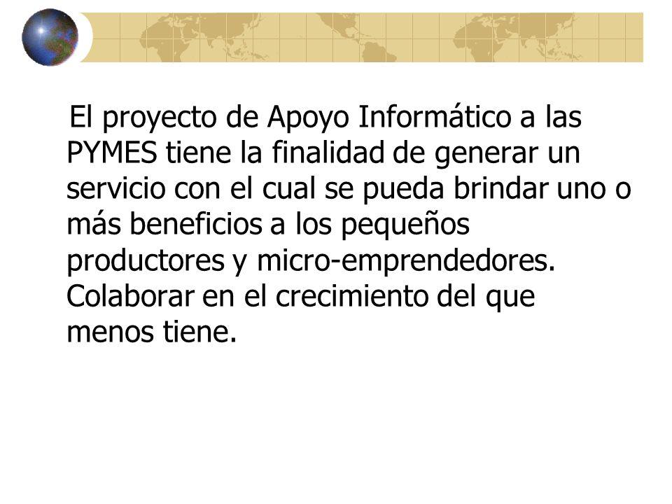 El proyecto de Apoyo Informático a las PYMES tiene la finalidad de generar un servicio con el cual se pueda brindar uno o más beneficios a los pequeño