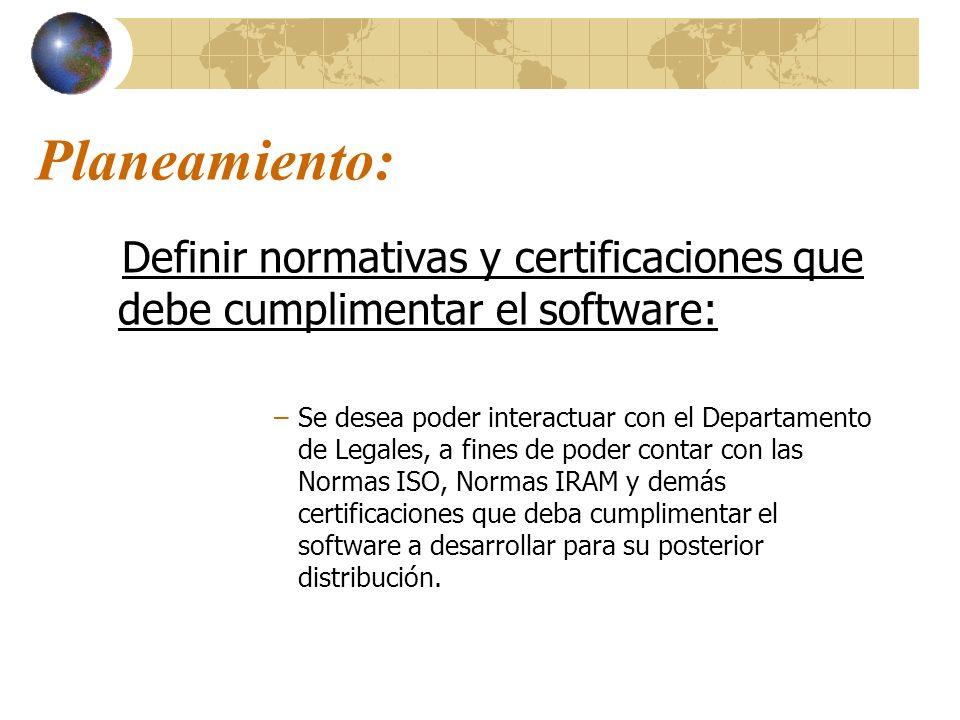 Planeamiento: Definir normativas y certificaciones que debe cumplimentar el software: –Se desea poder interactuar con el Departamento de Legales, a fi