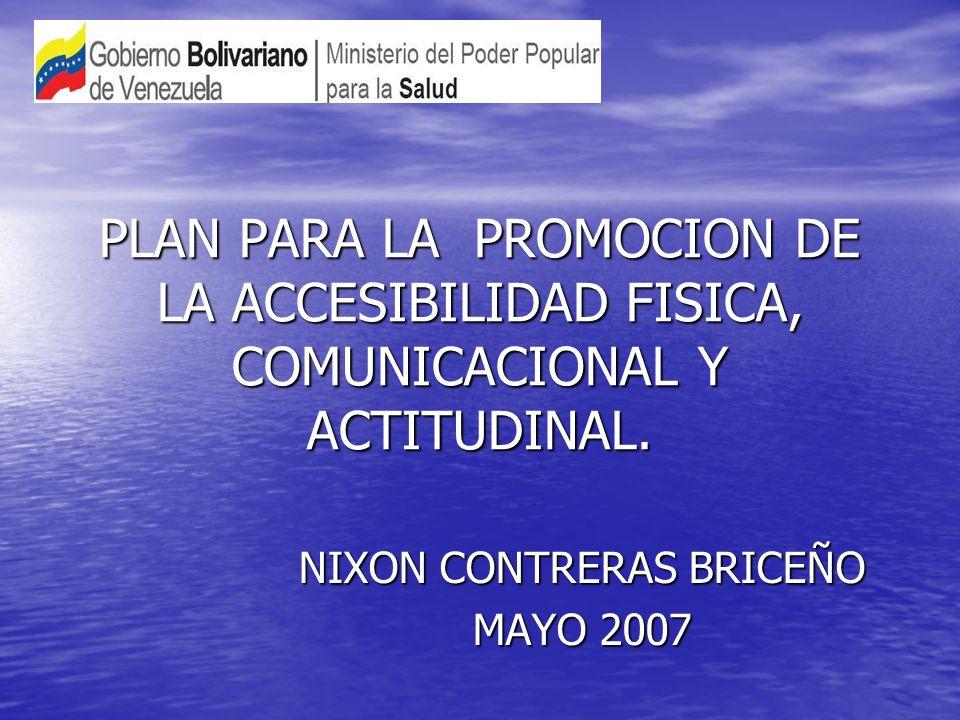 PLAN PARA LA PROMOCION DE LA ACCESIBILIDAD FISICA, COMUNICACIONAL Y ACTITUDINAL. NIXON CONTRERAS BRICEÑO MAYO 2007