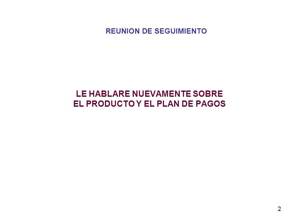 2 LE HABLARE NUEVAMENTE SOBRE EL PRODUCTO Y EL PLAN DE PAGOS REUNION DE SEGUIMIENTO
