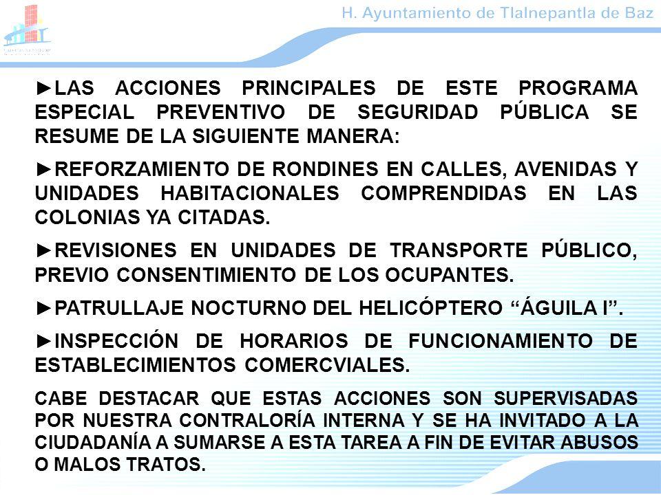 LAS ACCIONES PRINCIPALES DE ESTE PROGRAMA ESPECIAL PREVENTIVO DE SEGURIDAD PÚBLICA SE RESUME DE LA SIGUIENTE MANERA: REFORZAMIENTO DE RONDINES EN CALLES, AVENIDAS Y UNIDADES HABITACIONALES COMPRENDIDAS EN LAS COLONIAS YA CITADAS.