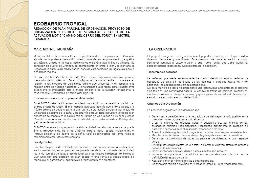 ECOBARRIO TROPICAL REDACCION DE PLAN PARCIAL DE ORDENACION, PROYECTO DE URBANIZACION Y ESTUDIO DE SEGURIDAD Y SALUD DE LA ACTUACION MOT-3 CAMINO DEL CERRO DEL TORO, EN MOTRIL (GRANADA) El resultado de la propuesta propone: 1.
