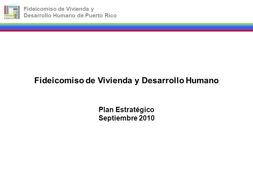 Fideicomiso de Vivienda y Desarrollo Humano de Puerto Rico Fideicomiso de Vivienda y Desarrollo Humano Plan Estratégico Septiembre 2010