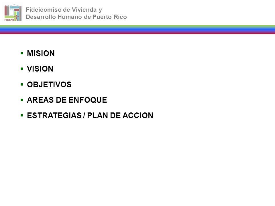 Fideicomiso de Vivienda y Desarrollo Humano de Puerto Rico MISION VISION OBJETIVOS AREAS DE ENFOQUE ESTRATEGIAS / PLAN DE ACCION