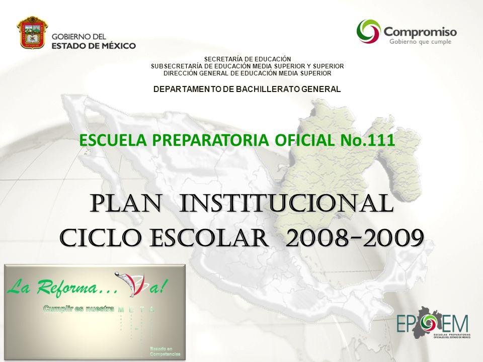 ESCUELA PREPARATORIA OFICIAL No.111 PLAN INSTITUCIONAL CICLO ESCOLAR 2008-2009 SECRETARÍA DE EDUCACIÓN SUBSECRETARÍA DE EDUCACIÓN MEDIA SUPERIOR Y SUPERIOR DIRECCIÓN GENERAL DE EDUCACIÓN MEDIA SUPERIOR DEPARTAMENTO DE BACHILLERATO GENERAL