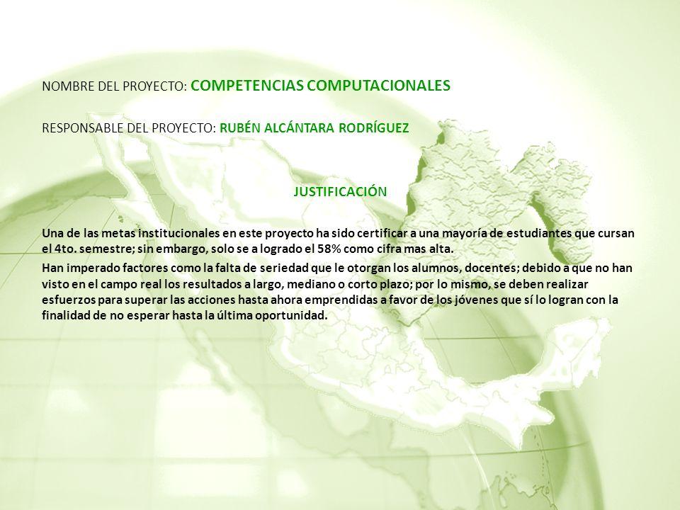 NOMBRE DEL PROYECTO: COMPETENCIAS COMPUTACIONALES RESPONSABLE DEL PROYECTO: RUBÉN ALCÁNTARA RODRÍGUEZ JUSTIFICACIÓN Una de las metas institucionales en este proyecto ha sido certificar a una mayoría de estudiantes que cursan el 4to.