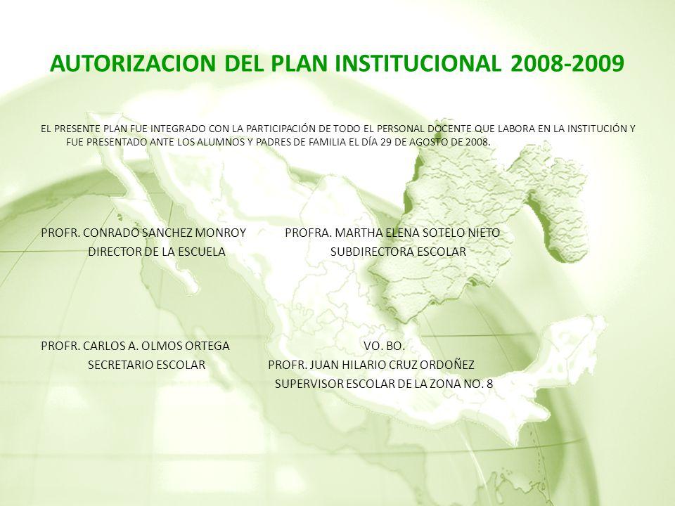 AUTORIZACION DEL PLAN INSTITUCIONAL 2008-2009 EL PRESENTE PLAN FUE INTEGRADO CON LA PARTICIPACIÓN DE TODO EL PERSONAL DOCENTE QUE LABORA EN LA INSTITUCIÓN Y FUE PRESENTADO ANTE LOS ALUMNOS Y PADRES DE FAMILIA EL DÍA 29 DE AGOSTO DE 2008.