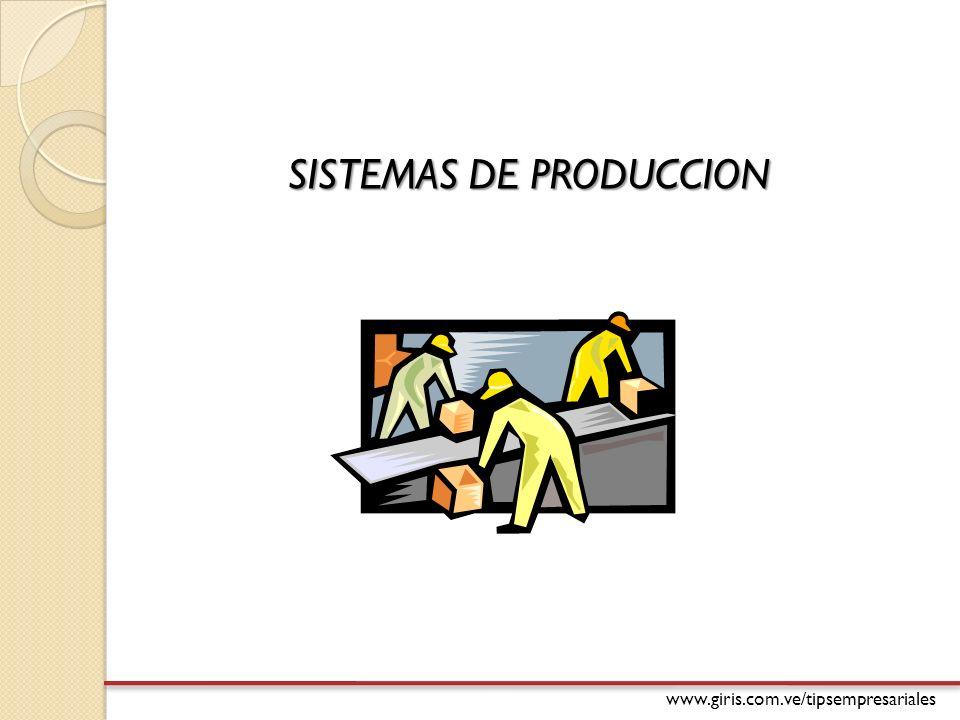 www.giris.com.ve/tipsempresariales SISTEMAS DE PRODUCCION