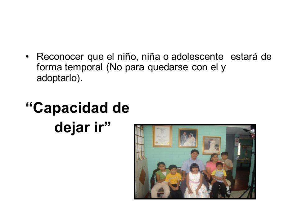 Reconocer que el niño, niña o adolescente estará de forma temporal (No para quedarse con el y adoptarlo). Capacidad de dejar ir