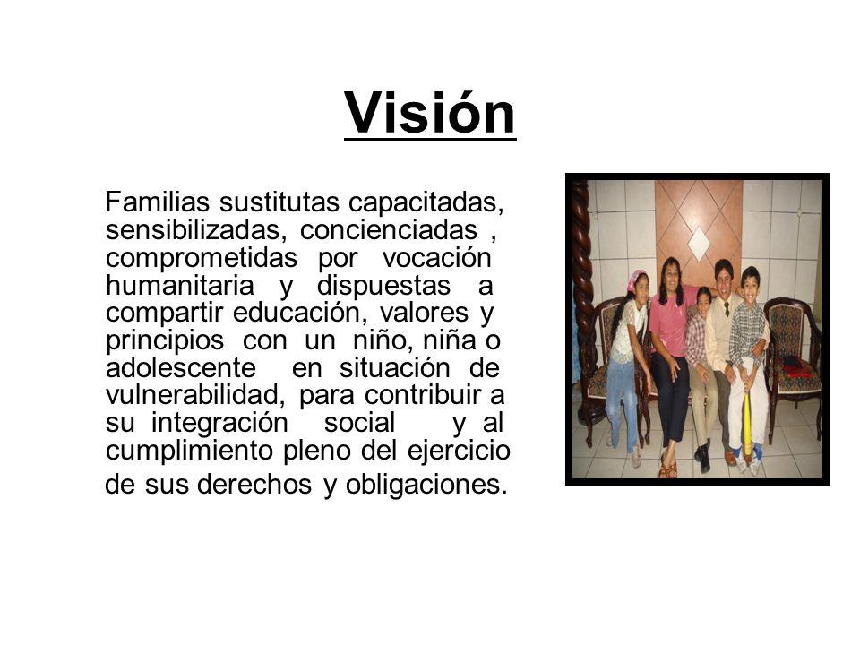 Visión Familias sustitutas capacitadas, sensibilizadas, concienciadas, comprometidas por vocación humanitaria y dispuestas a compartir educación, valo