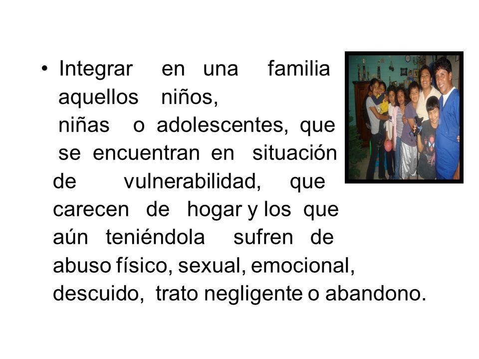 Integrar en una familia aquellos niños, niñas o adolescentes, que se encuentran en situación de vulnerabilidad, que carecen de hogar y los que aún ten