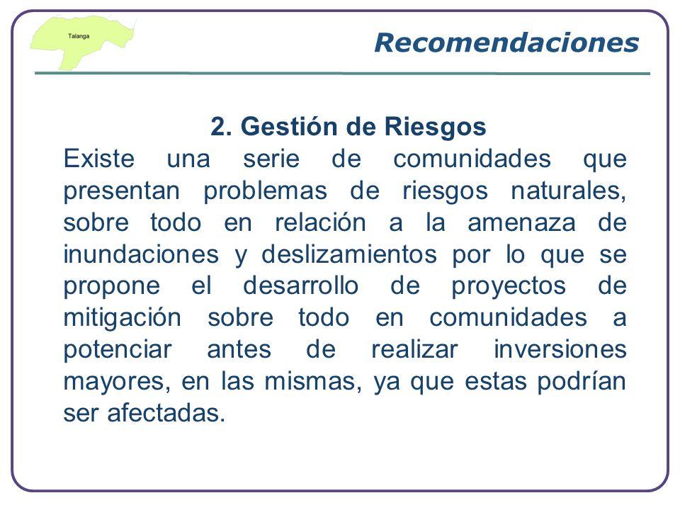 Recomendaciones 2. Gestión de Riesgos Existe una serie de comunidades que presentan problemas de riesgos naturales, sobre todo en relación a la amenaz