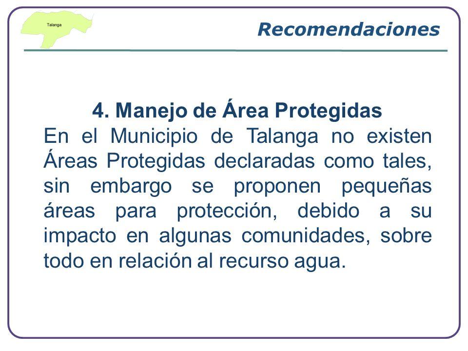 Recomendaciones 4. Manejo de Área Protegidas En el Municipio de Talanga no existen Áreas Protegidas declaradas como tales, sin embargo se proponen peq
