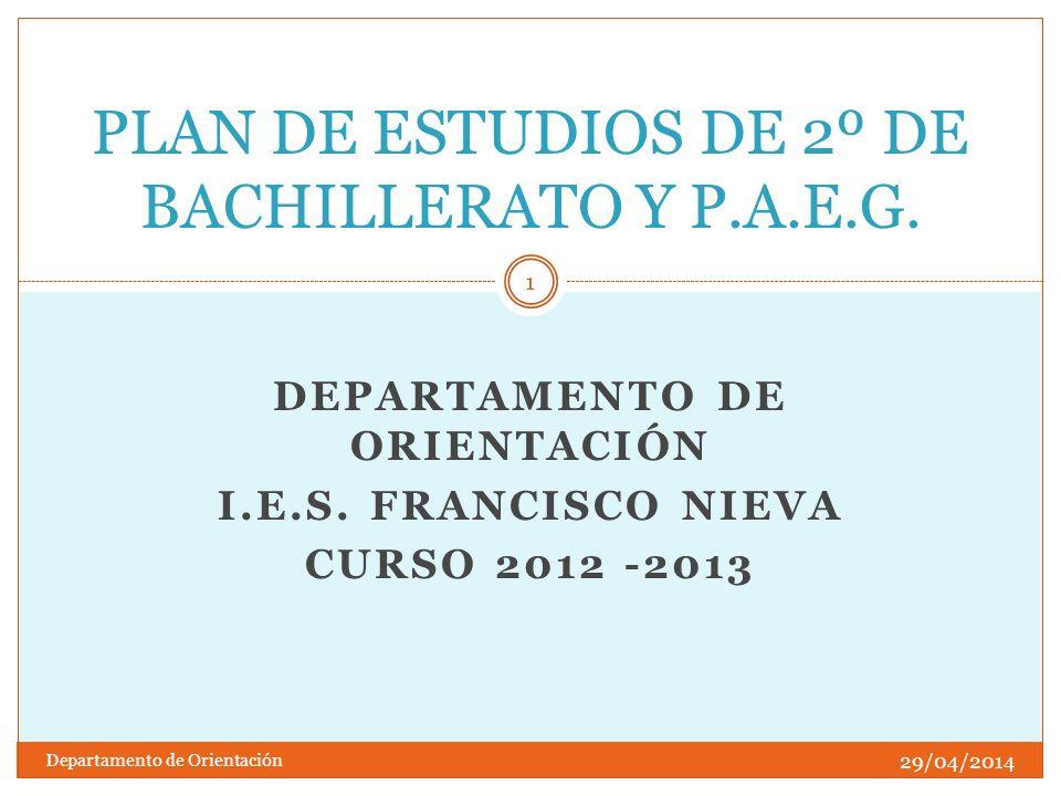 DEPARTAMENTO DE ORIENTACIÓN I.E.S. FRANCISCO NIEVA CURSO 2012 -2013 PLAN DE ESTUDIOS DE 2º DE BACHILLERATO Y P.A.E.G. 29/04/2014 1 Departamento de Ori
