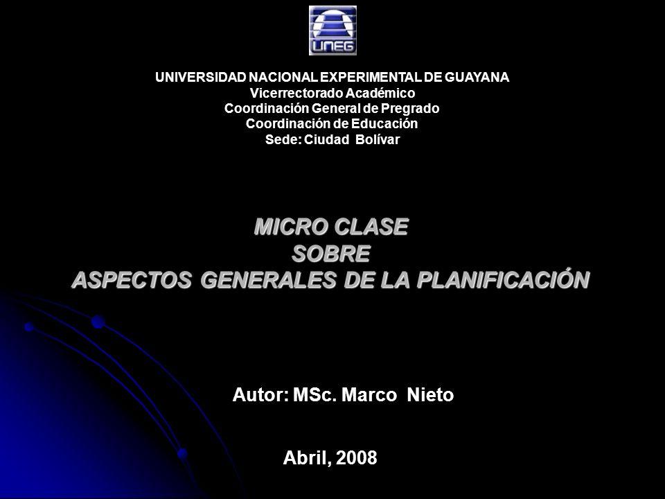 MICRO CLASE SOBRE ASPECTOS GENERALES DE LA PLANIFICACIÓN Autor: MSc. Marco Nieto Abril, 2008 UNIVERSIDAD NACIONAL EXPERIMENTAL DE GUAYANA Vicerrectora