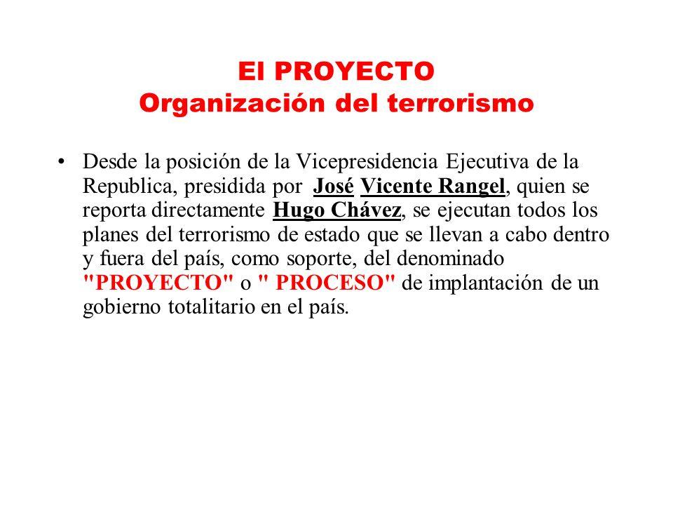 El PROYECTO Organización del terrorismo Desde la posición de la Vicepresidencia Ejecutiva de la Republica, presidida por José Vicente Rangel, quien se reporta directamente Hugo Chávez, se ejecutan todos los planes del terrorismo de estado que se llevan a cabo dentro y fuera del país, como soporte, del denominado PROYECTO o PROCESO de implantación de un gobierno totalitario en el país.