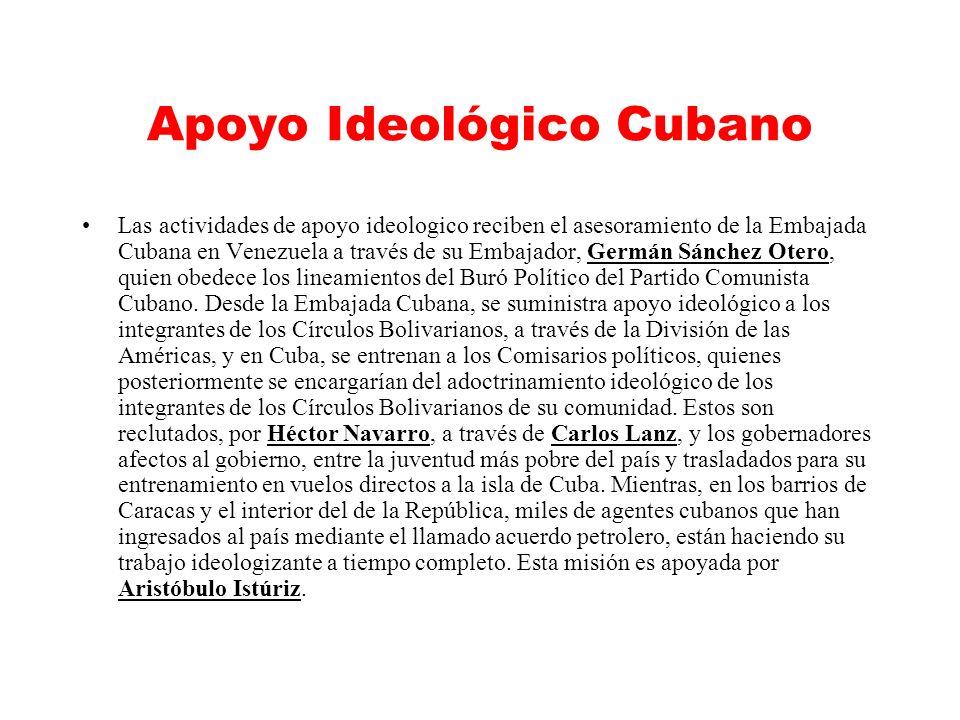 Apoyo Ideológico Cubano Las actividades de apoyo ideologico reciben el asesoramiento de la Embajada Cubana en Venezuela a través de su Embajador, Germán Sánchez Otero, quien obedece los lineamientos del Buró Político del Partido Comunista Cubano.