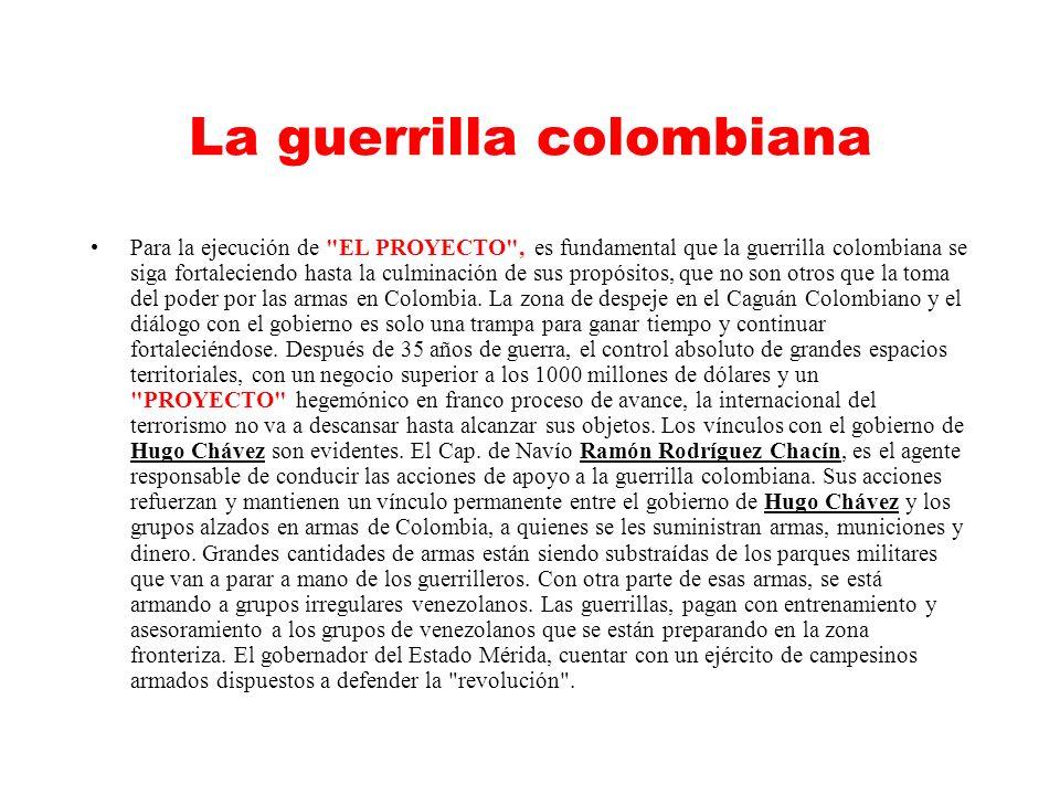 La guerrilla colombiana Para la ejecución de EL PROYECTO , es fundamental que la guerrilla colombiana se siga fortaleciendo hasta la culminación de sus propósitos, que no son otros que la toma del poder por las armas en Colombia.
