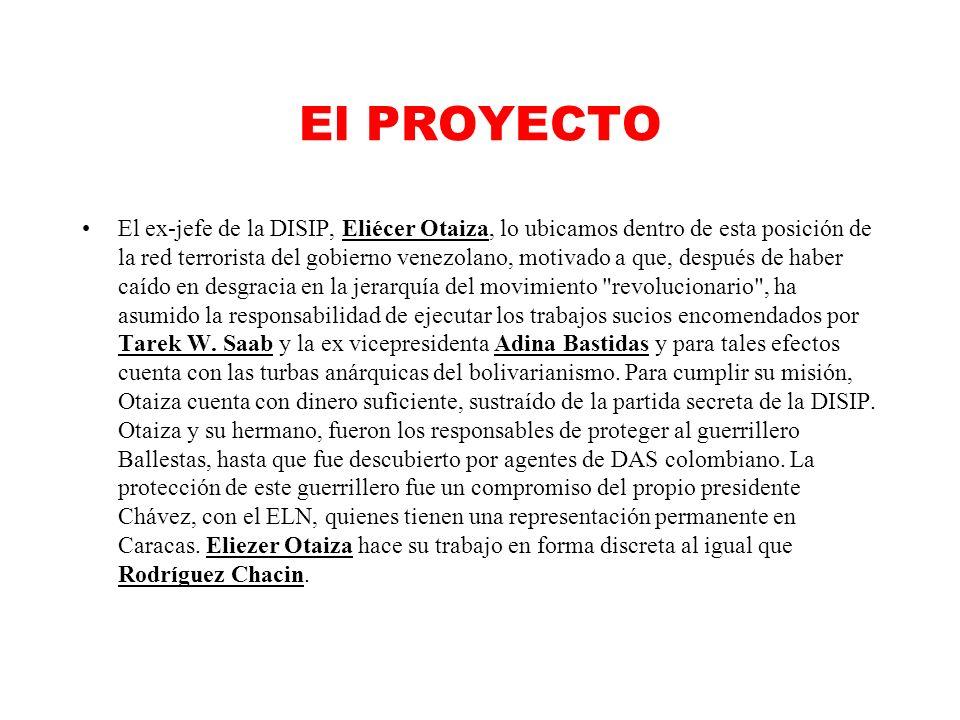 El PROYECTO El ex-jefe de la DISIP, Eliécer Otaiza, lo ubicamos dentro de esta posición de la red terrorista del gobierno venezolano, motivado a que, después de haber caído en desgracia en la jerarquía del movimiento revolucionario , ha asumido la responsabilidad de ejecutar los trabajos sucios encomendados por Tarek W.
