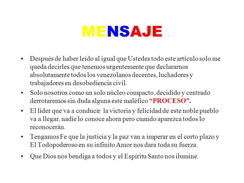 MENSAJE Después de haber leído al igual que Ustedes todo este articulo solo me queda decirles que tenemos urgentemente que declararnos absolutamente todos los venezolanos decentes, luchadores y trabajadores en desobediencia civil.