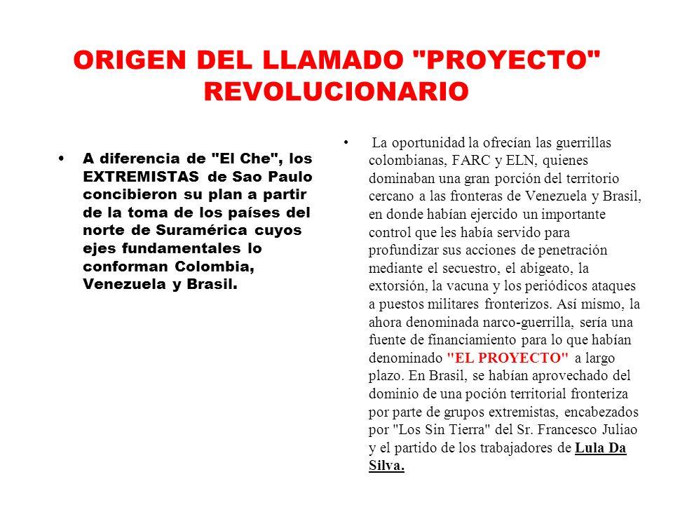 ORIGEN DEL LLAMADO PROYECTO REVOLUCIONARIO A diferencia de El Che , los EXTREMISTAS de Sao Paulo concibieron su plan a partir de la toma de los países del norte de Suramérica cuyos ejes fundamentales lo conforman Colombia, Venezuela y Brasil.