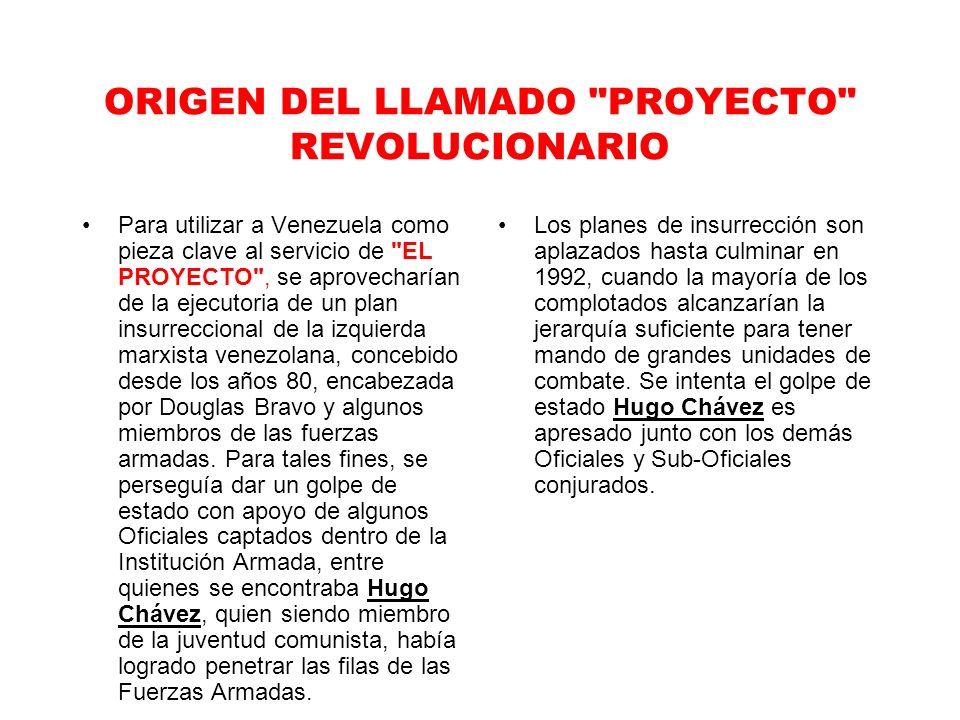 ORIGEN DEL LLAMADO PROYECTO REVOLUCIONARIO Para utilizar a Venezuela como pieza clave al servicio de EL PROYECTO , se aprovecharían de la ejecutoria de un plan insurreccional de la izquierda marxista venezolana, concebido desde los años 80, encabezada por Douglas Bravo y algunos miembros de las fuerzas armadas.