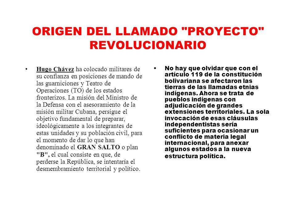 ORIGEN DEL LLAMADO PROYECTO REVOLUCIONARIO Hugo Chávez ha colocado militares de su confianza en posiciones de mando de las guarniciones y Teatro de Operaciones (TO) de los estados fronterizos.