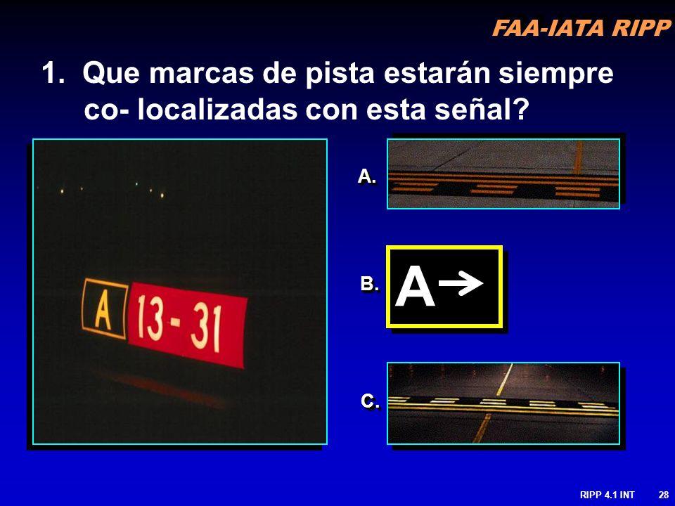 FAA-IATA RIPP RIPP 4.1 INT28 1. Que marcas de pista estarán siempre co- localizadas con esta señal? A.A. B.B. C.C. A A