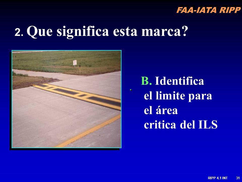 FAA-IATA RIPP RIPP 4.1 INT31.. 2. Que significa esta marca? B. Identifica el limite para el área critica del ILS