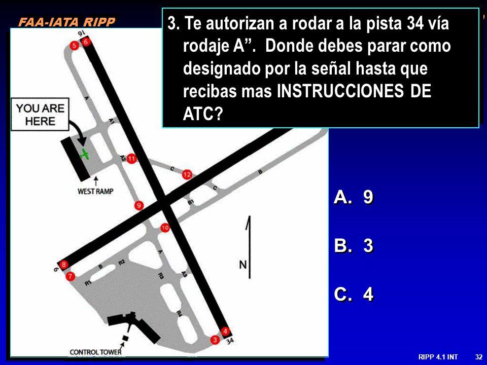 FAA-IATA RIPP RIPP 4.1 INT32 A. 9 B. 3 C. 4 FAA-IATA RIPP 3. Te autorizan a rodar a la pista 34 vía rodaje A. Donde debes parar como designado por la
