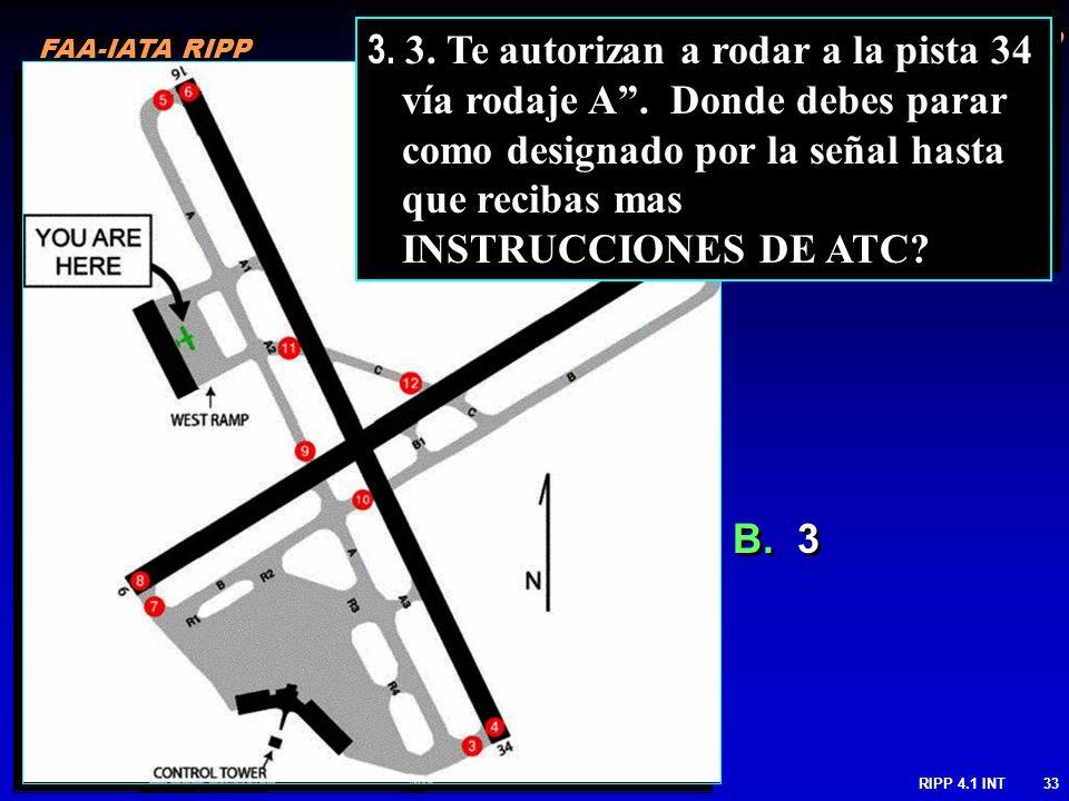 FAA-IATA RIPP RIPP 4.1 INT33 B. 3 3. 3. Te autorizan a rodar a la pista 34 vía rodaje A. Donde debes parar como designado por la señal hasta que recib