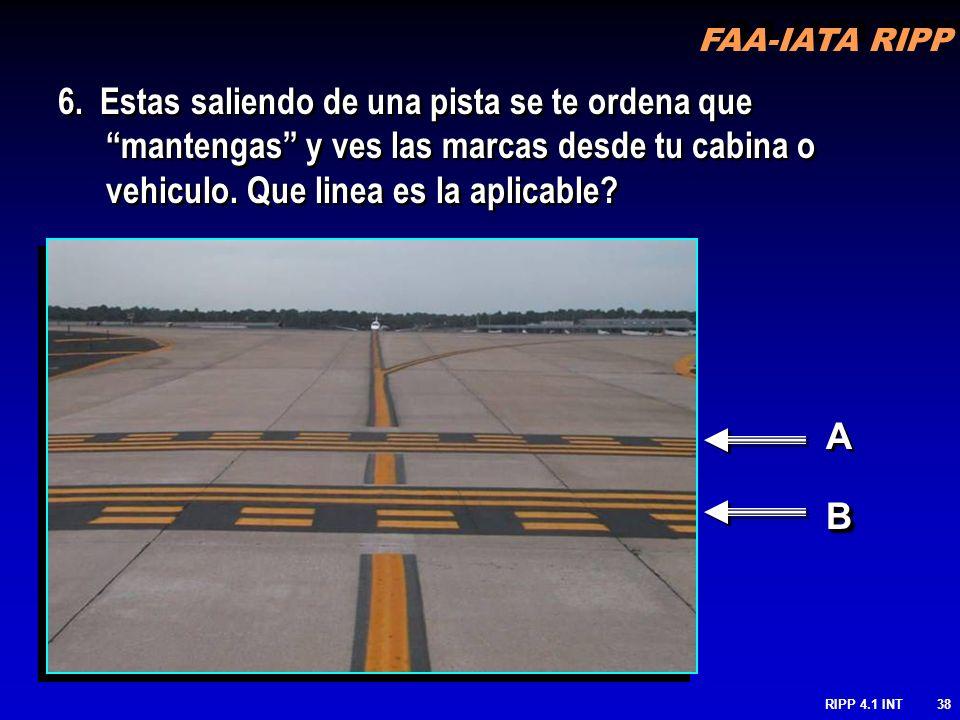 FAA-IATA RIPP RIPP 4.1 INT38 A A BB 6. Estas saliendo de una pista se te ordena que mantengas y ves las marcas desde tu cabina o vehiculo. Que linea e