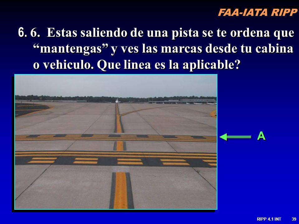 FAA-IATA RIPP RIPP 4.1 INT39 A A 6. 6. Estas saliendo de una pista se te ordena que mantengas y ves las marcas desde tu cabina o vehiculo. Que linea e