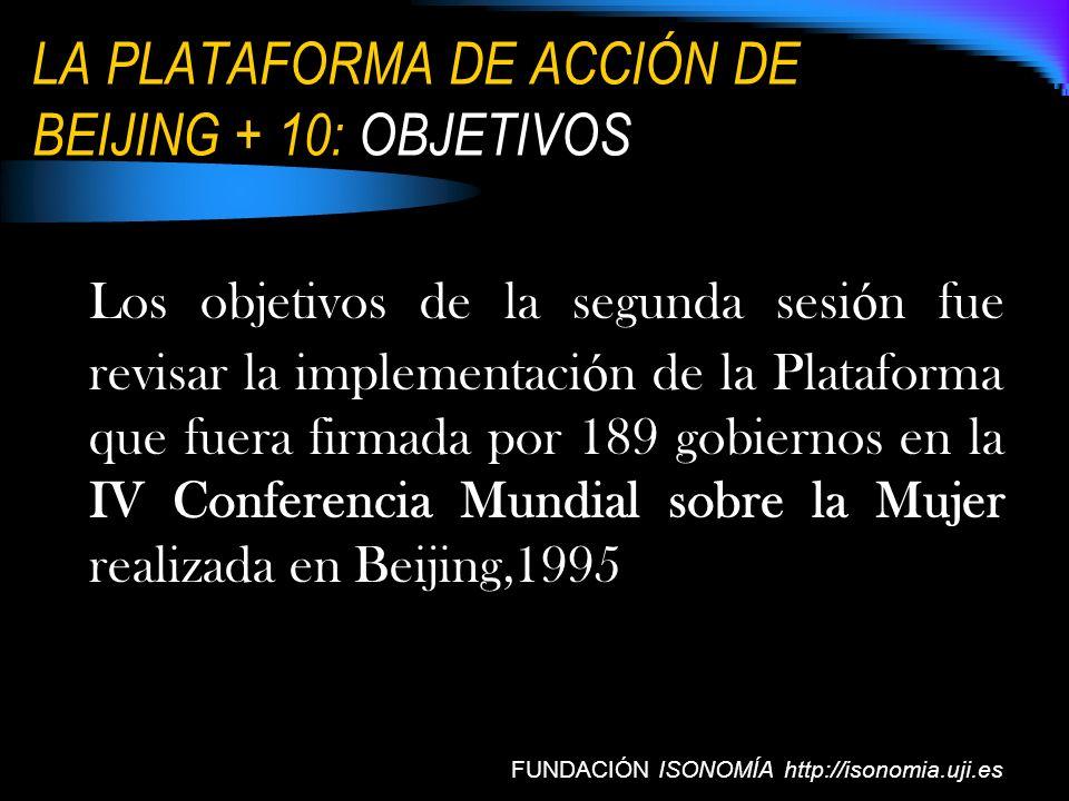 LA PLATAFORMA DE ACCIÓN DE BEIJING + 10: OBJETIVOS FUNDACIÓN ISONOMÍA http://isonomia.uji.es Los objetivos de la segunda sesi ó n fue revisar la imple