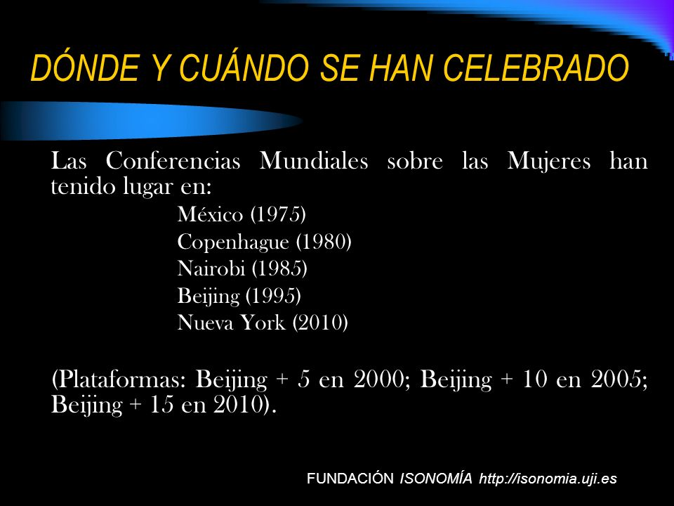 DÓNDE Y CUÁNDO SE HAN CELEBRADO Las Conferencias Mundiales sobre las Mujeres han tenido lugar en: México (1975) Copenhague (1980) Nairobi (1985) Beiji