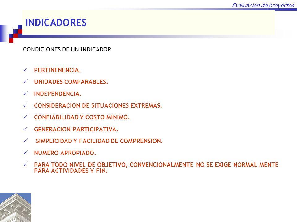 Evaluación de proyectos CONDICIONES DE UN INDICADOR PERTINENENCIA. UNIDADES COMPARABLES. INDEPENDENCIA. CONSIDERACION DE SITUACIONES EXTREMAS. CONFIAB