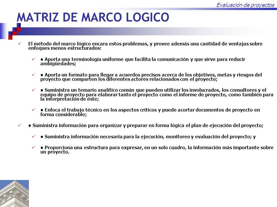Evaluación de proyectos MATRIZ DE MARCO LOGICO El método del marco lógico encara estos problemas, y provee además una cantidad de ventajas sobre enfoq