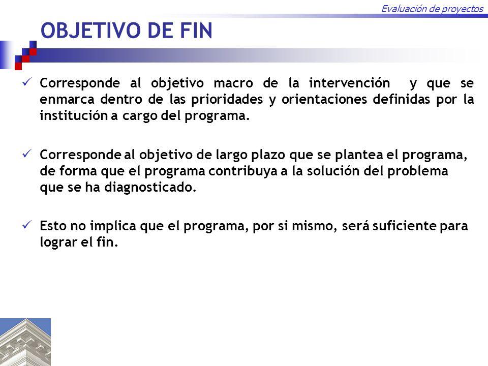 Evaluación de proyectos OBJETIVO DE FIN Corresponde al objetivo macro de la intervención y que se enmarca dentro de las prioridades y orientaciones de