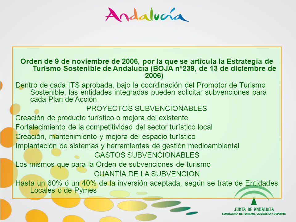 Orden de 9 de noviembre de 2006, por la que se articula la Estrategia de Turismo Sostenible de Andalucía (BOJA nº239, de 13 de diciembre de 2006) Dentro de cada ITS aprobada, bajo la coordinación del Promotor de Turismo Sostenible, las entidades integradas pueden solicitar subvenciones para cada Plan de Acción PROYECTOS SUBVENCIONABLES Creación de producto turístico o mejora del existente Fortalecimiento de la competitividad del sector turístico local Creación, mantenimiento y mejora del espacio turístico Implantación de sistemas y herramientas de gestión medioambiental GASTOS SUBVENCIONABLES Los mismos que para la Orden de subvenciones de turismo CUANTÍA DE LA SUBVENCION Hasta un 60% ó un 40% de la inversión aceptada, según se trate de Entidades Locales o de Pymes