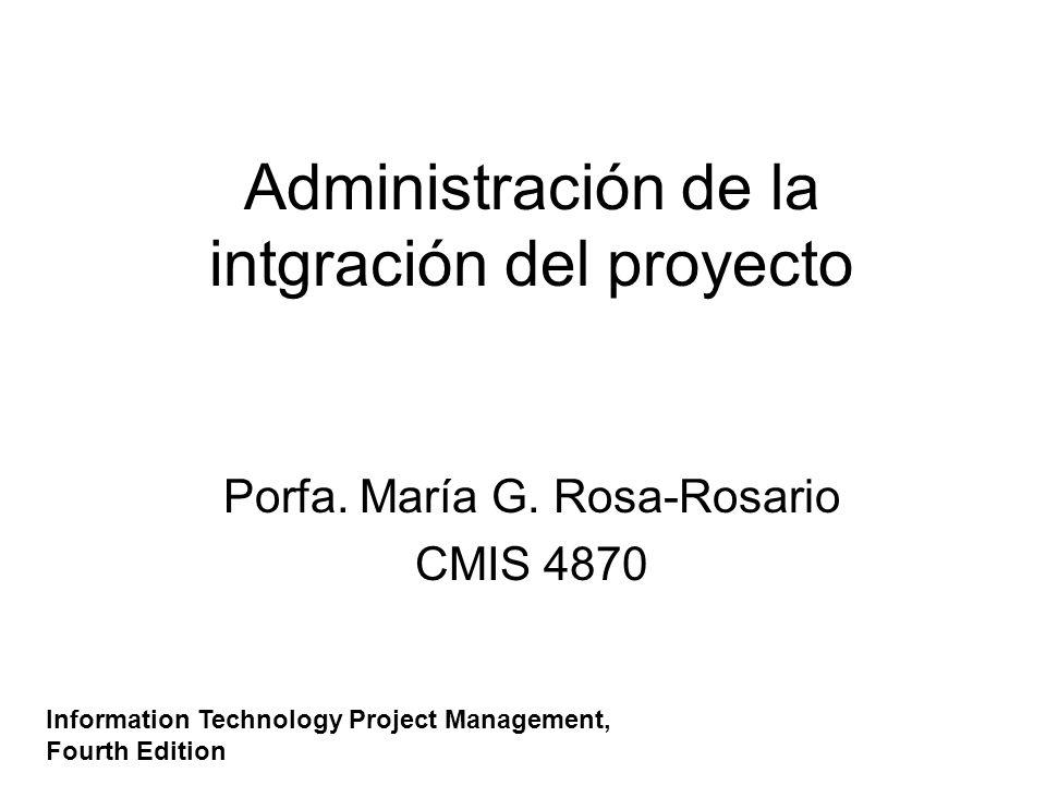 Administración de la intgración del proyecto Porfa. María G. Rosa-Rosario CMIS 4870 Information Technology Project Management, Fourth Edition
