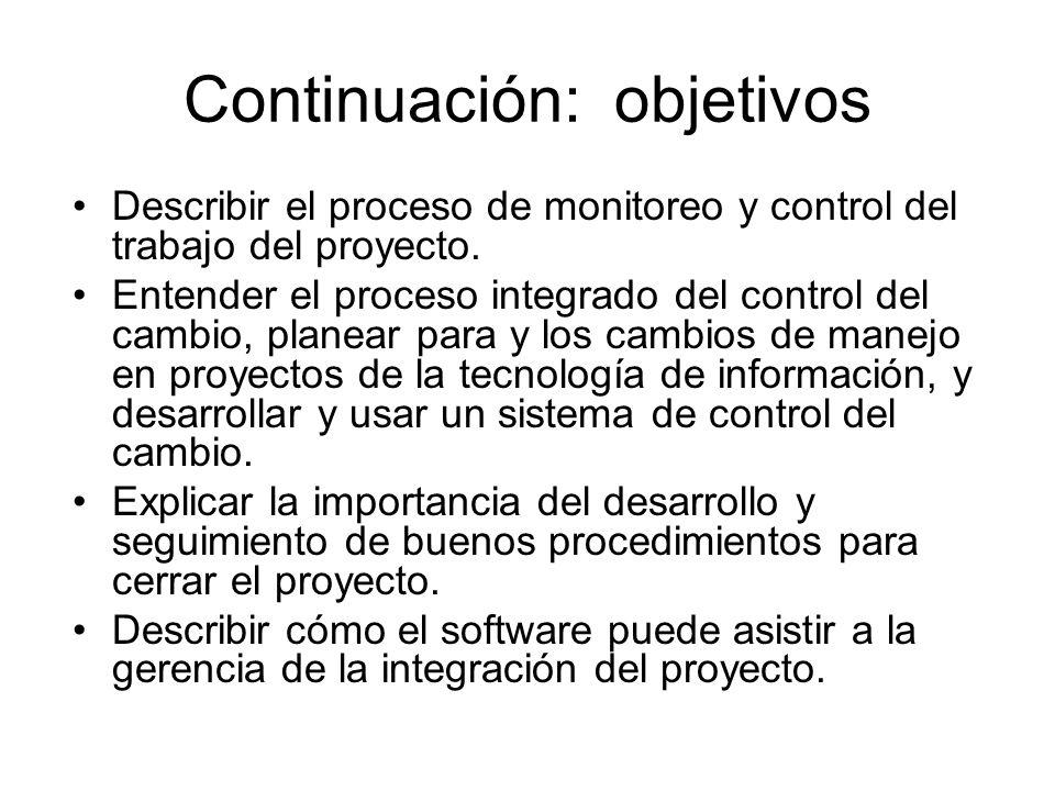Continuación: objetivos Describir el proceso de monitoreo y control del trabajo del proyecto. Entender el proceso integrado del control del cambio, pl