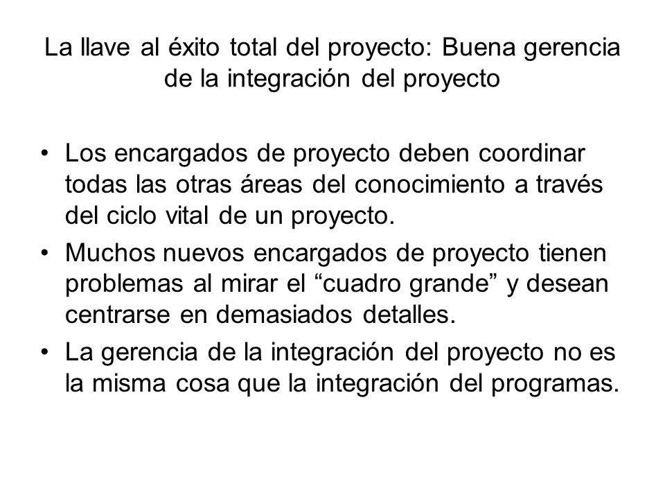 La llave al éxito total del proyecto: Buena gerencia de la integración del proyecto Los encargados de proyecto deben coordinar todas las otras áreas d